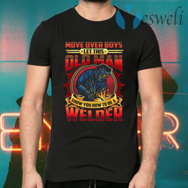 Move Over Boys Let This Old Man Show You How To Be A Welder T-Shirts