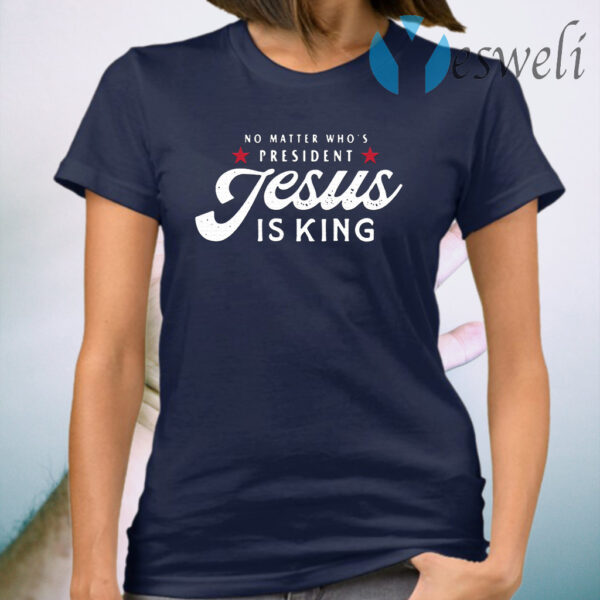No matter who's President Jesus is king T-Shirt
