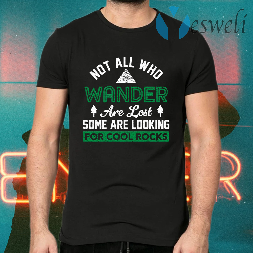 Not All Who Wander Are Lost Some Are Looking For Cool Rocks T-Shirts