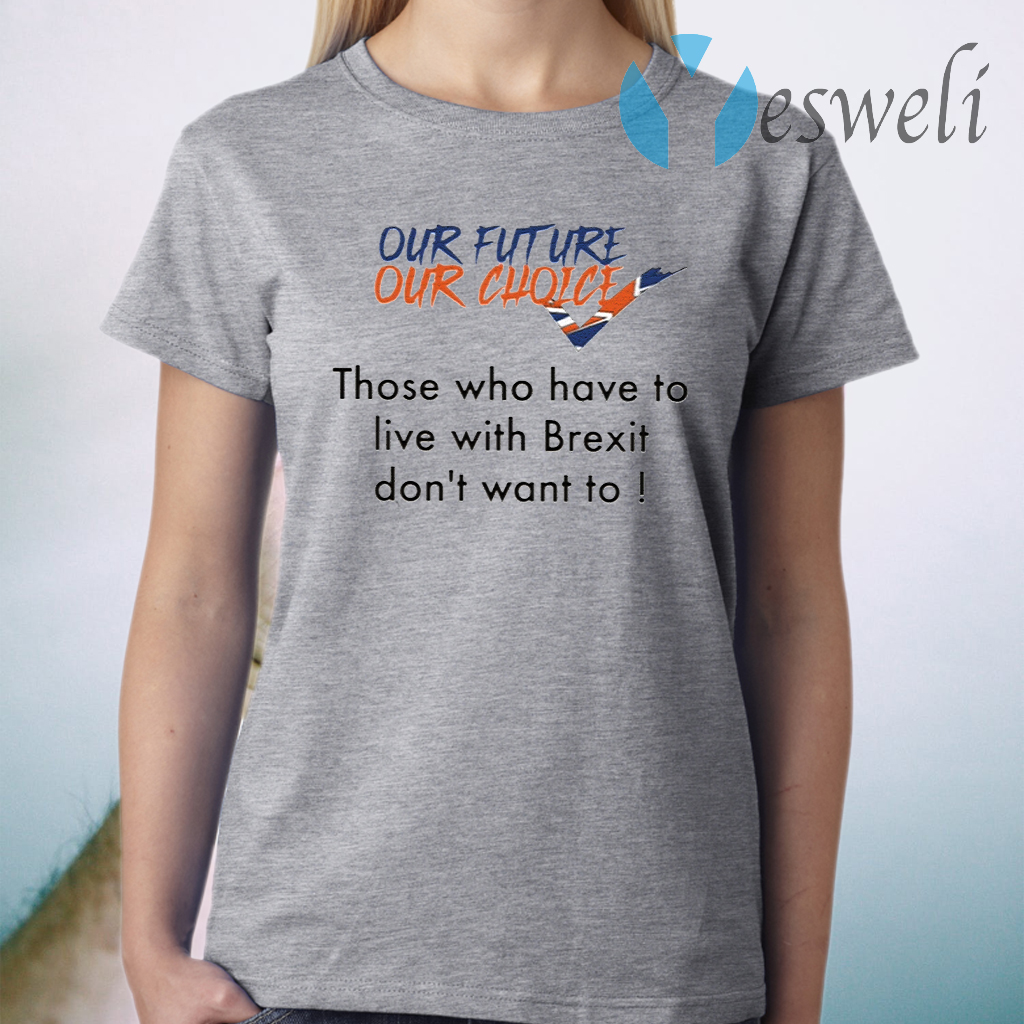 Our Future Our Choice Those Who Have To Live With Brexit Don't Want To T-Shirt