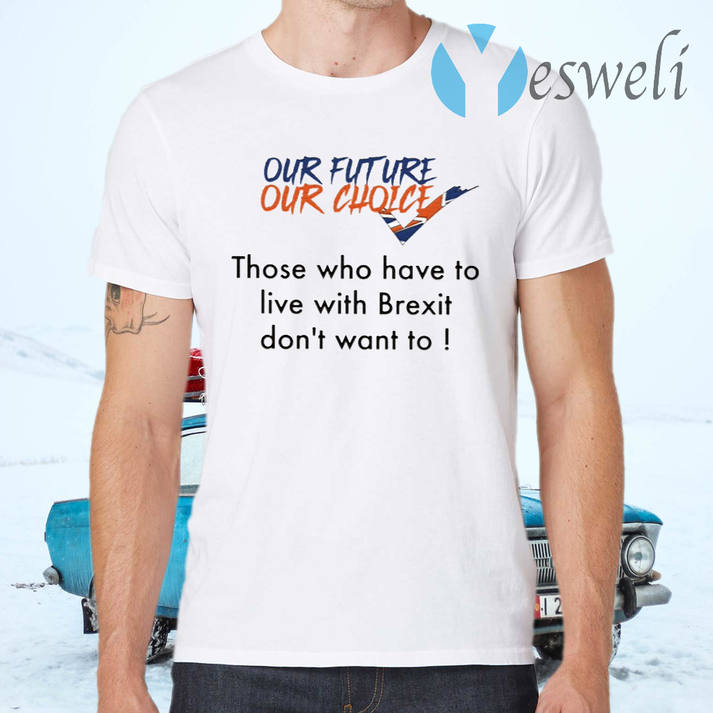 Our Future Our Choice Those Who Have To Live With Brexit Don't Want To T-Shirts