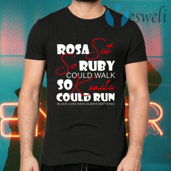 Rosa Sat So Ruby Could Walk So Kamala Could Run Black Lives Have Always Mattered T-Shirt