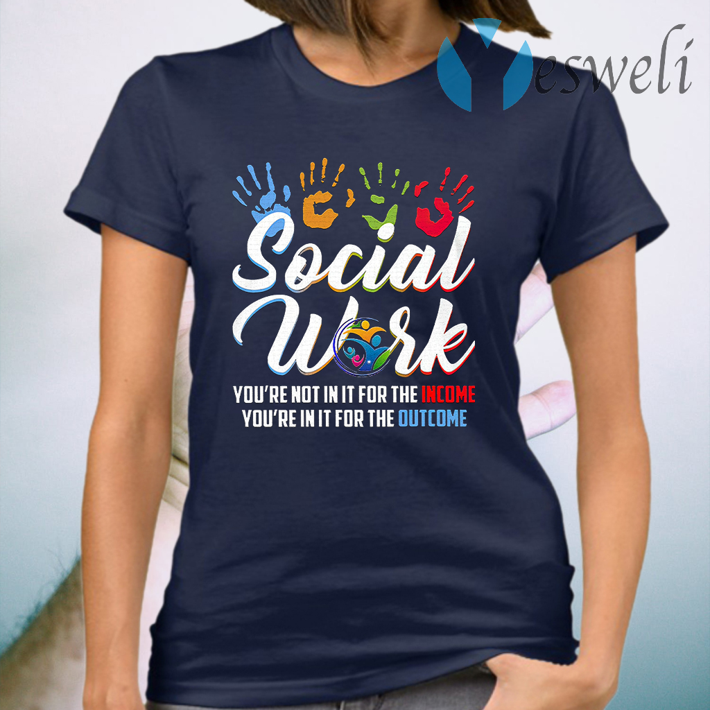 Social Worker You're Not In It For The Income You're In It For The Outcome T-Shirt