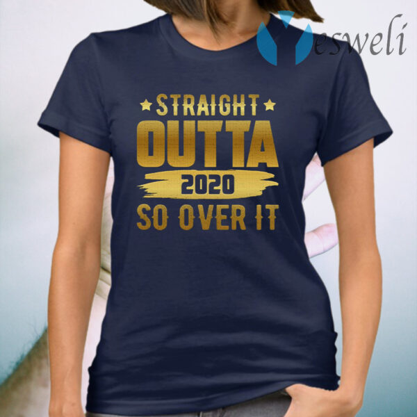 Straight Outta 2020 So Over It T-Shirt