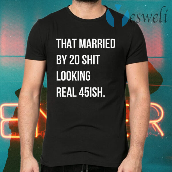 That Married By 30 Shit Looking Real 45ish T-Shirts