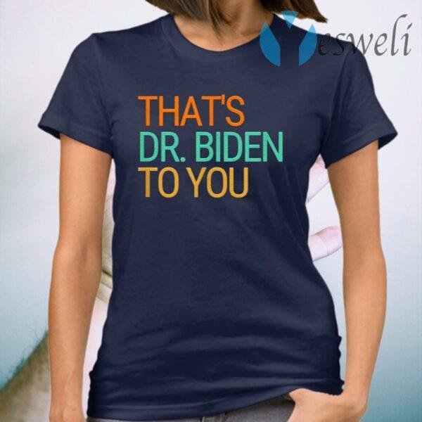 Thats Dr Jill Biden To You First Lady Biden 2020 Victory T-Shirt