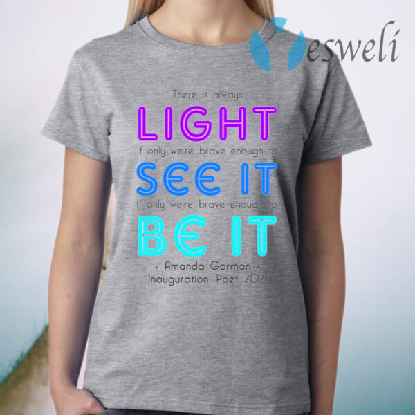 There Is Always Light If Only We're Brave Enough to See It if Only We're Brave Enough to Be It T-Shirt