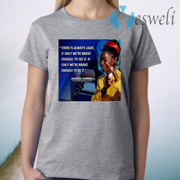 There is always light if only we're brave enough to see it if only we're brave enough to be it Amanda Gorman T-Shirt
