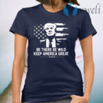 Trump 2021 Be There Be Wild Keep America Great T-Shirt
