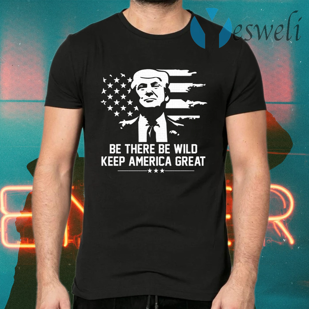 Trump 2021 Be There Be Wild Keep America Great T-Shirts
