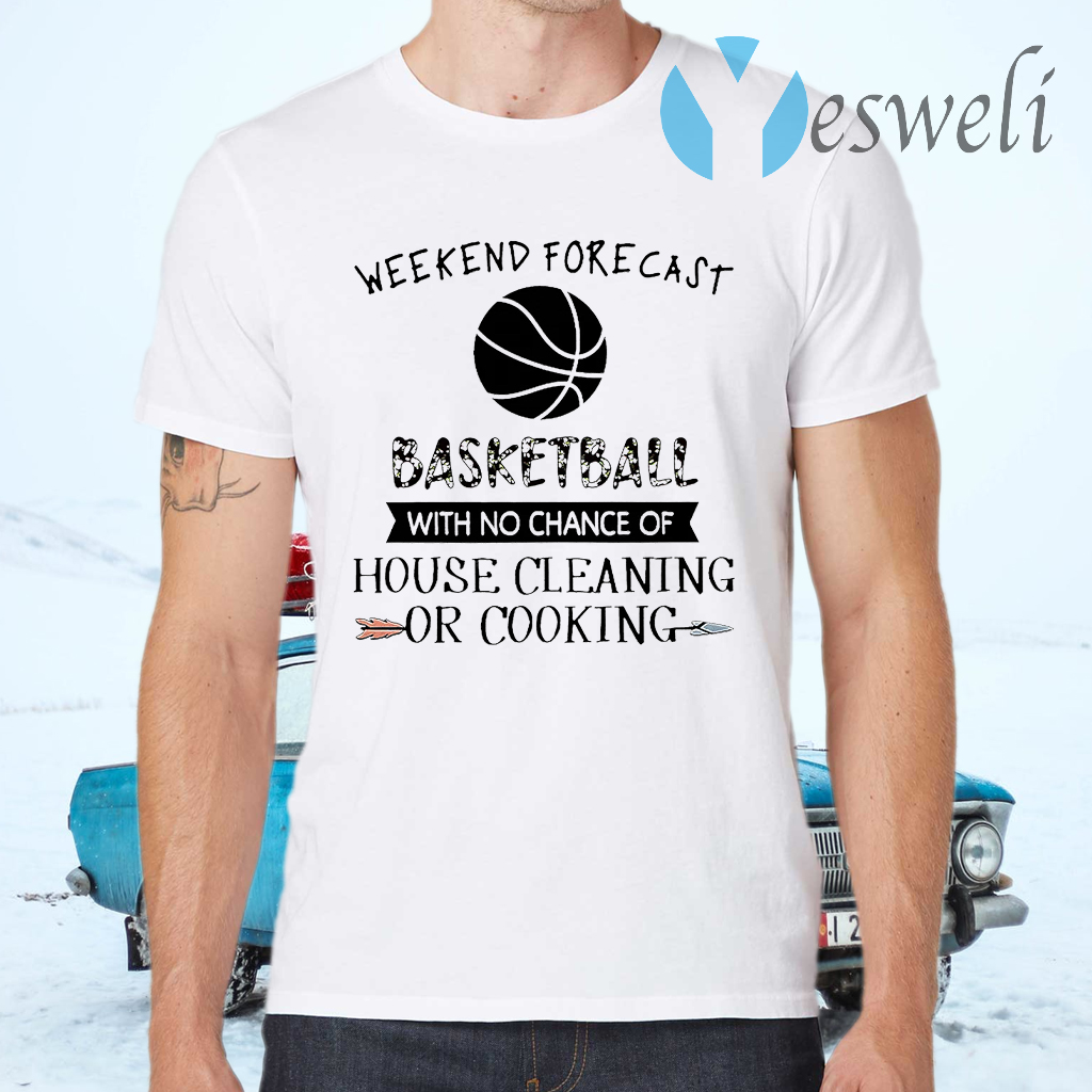 Weekend Forecast Basketball With No Chance of House Cleaning Or Cooking T-Shirts