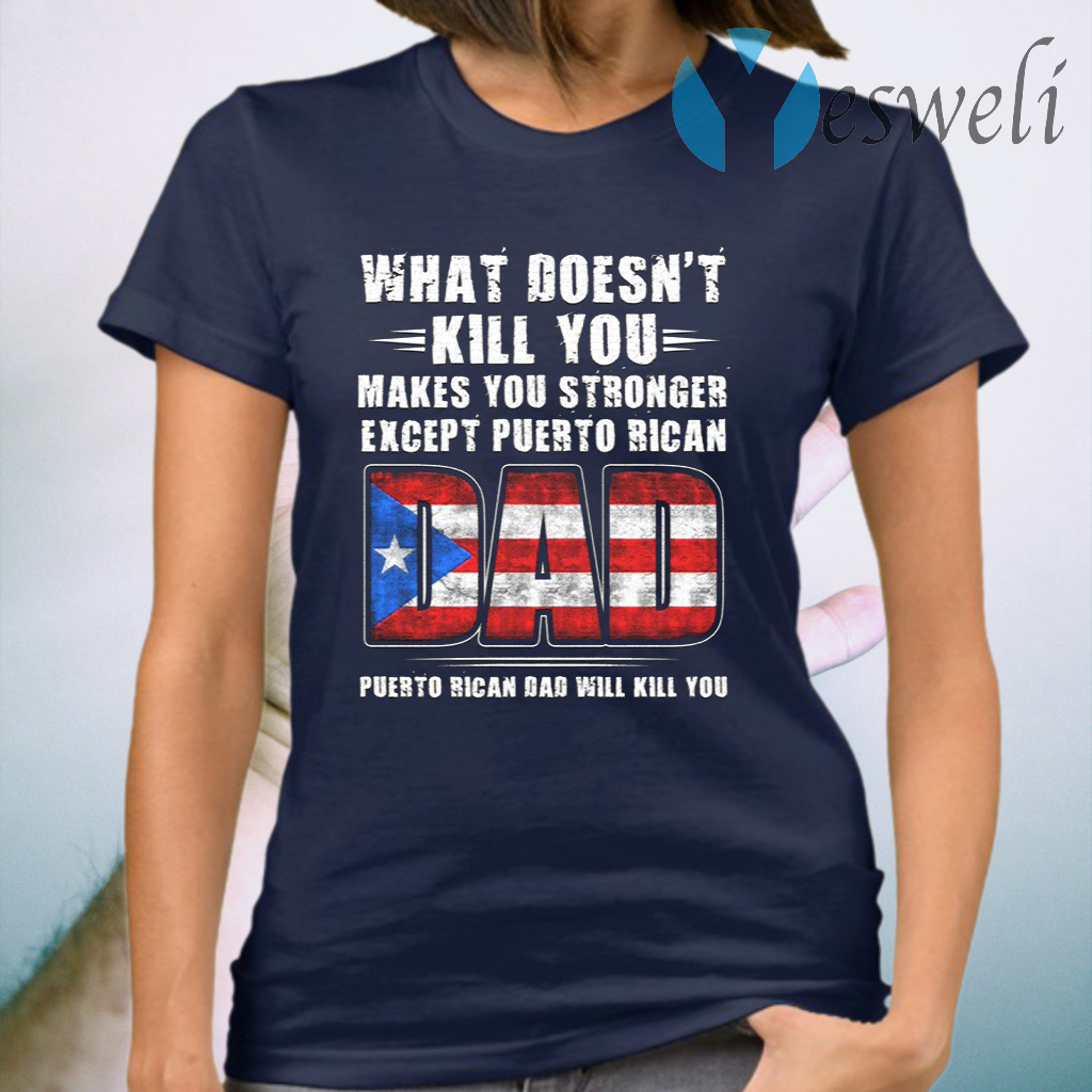 What Doesn't Kill You Makes You Stronger Expect Puerto Rican Dad Puerto Rico Dad Will Kill You T-Shirt
