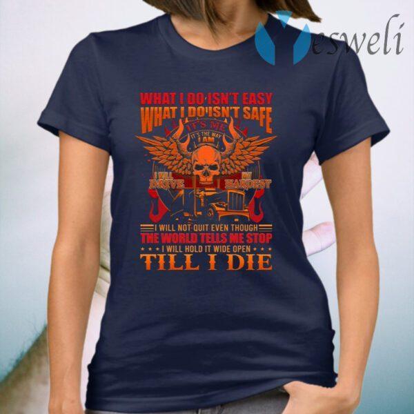What I Do Isn't Easy What I Do Isn't Safe I Will Drive My Hardest Trucker T-Shirt