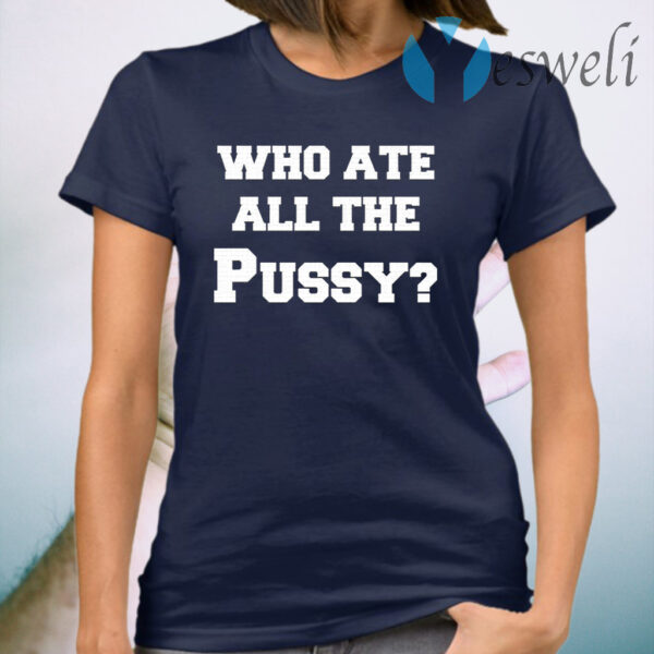 Who Ate All The Pussy T-Shirt