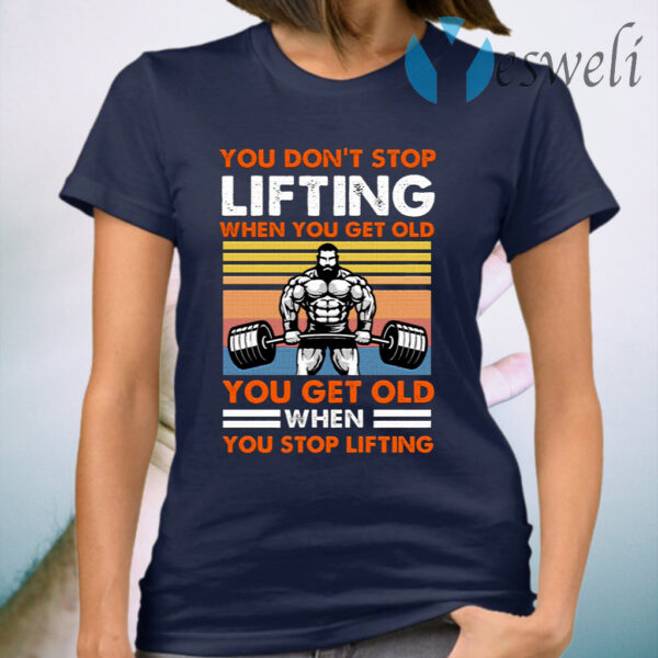 You Don't Stop Lifting When You Get Old You Get Old When You Stop Lifting Vintage T-Shirt