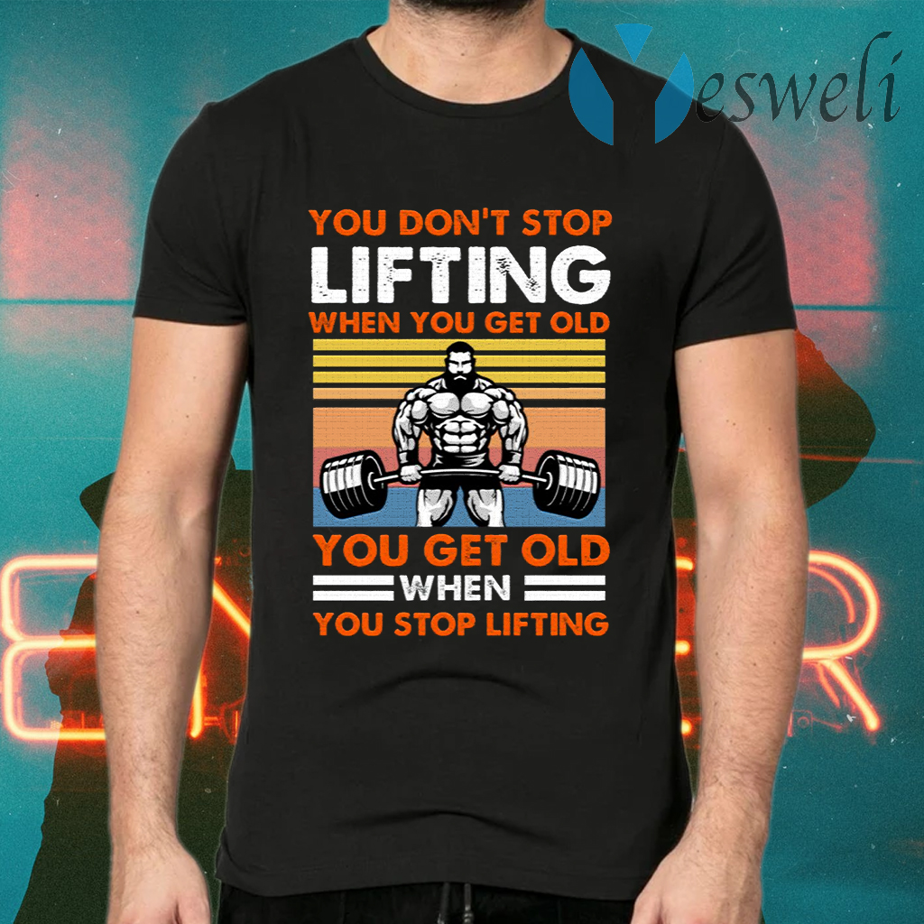 You Don't Stop Lifting When You Get Old You Get Old When You Stop Lifting Vintage T-Shirts