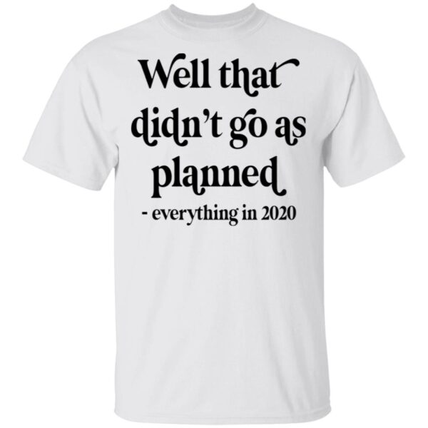 Well That Didn't Go As Planned Everything In 2020 T-Shirt