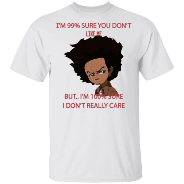 I'm 99 Sure You Don't Like Me But I'm 100 Sure I Don't Really Care T-Shirt
