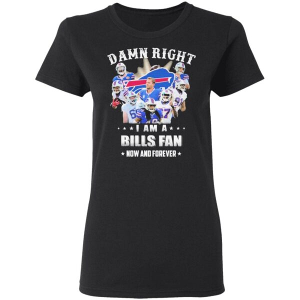 Damn Right I am a Buffalo Bills fan now and forever T-Shirt