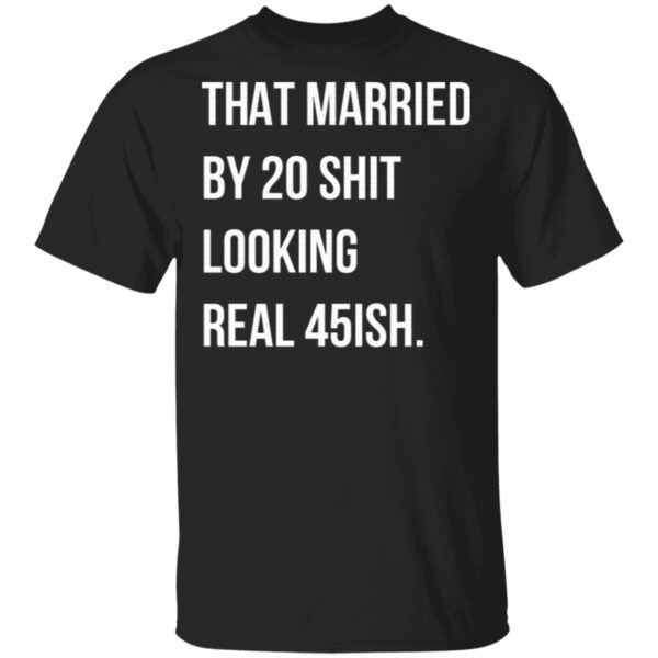 That Married By 30 Shit Looking Real 45ish T-Shirt