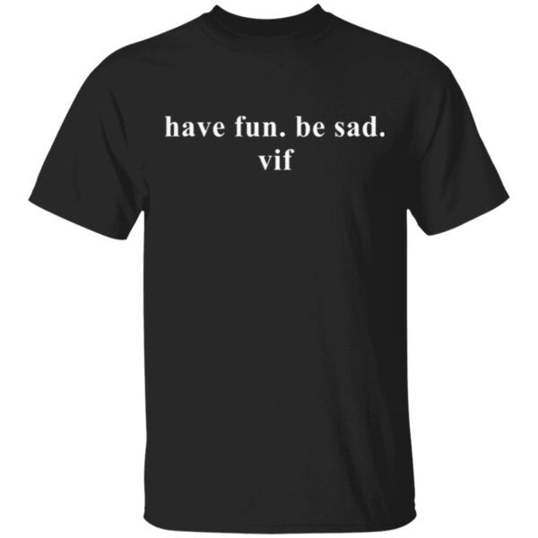 Have fun be sad vif T-Shirt