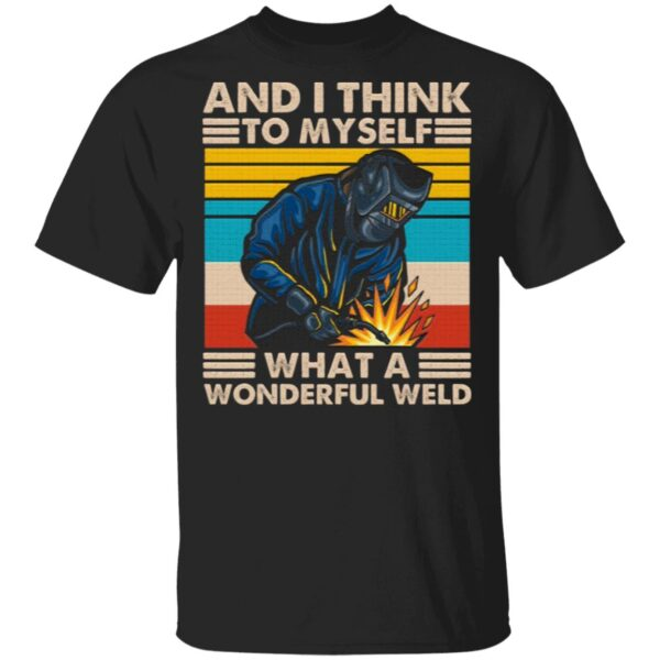 And I Think To Myself What A Wonderful Weld T-Shirt