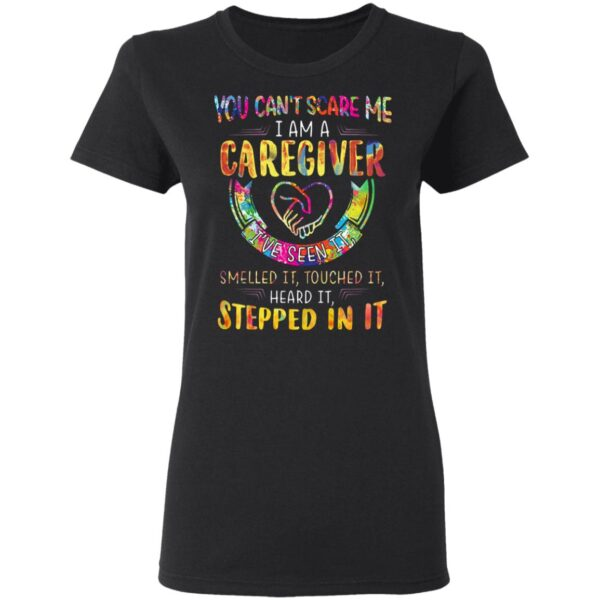 You Can't Scare Me I Am A Caregiver I've Seen It Smelled It Touched It Heard It Stepped In It T-Shirt