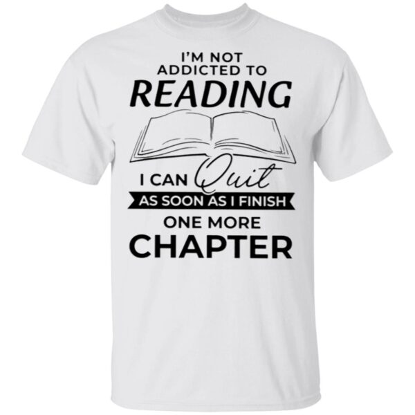 I'm Not Addicted To Reading I Can Quit As Soon As I Finish One More Chapter T-Shirt