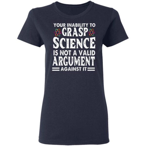Your Inability To Grasp Science Is Not A Valid Argument Against It T-Shirt