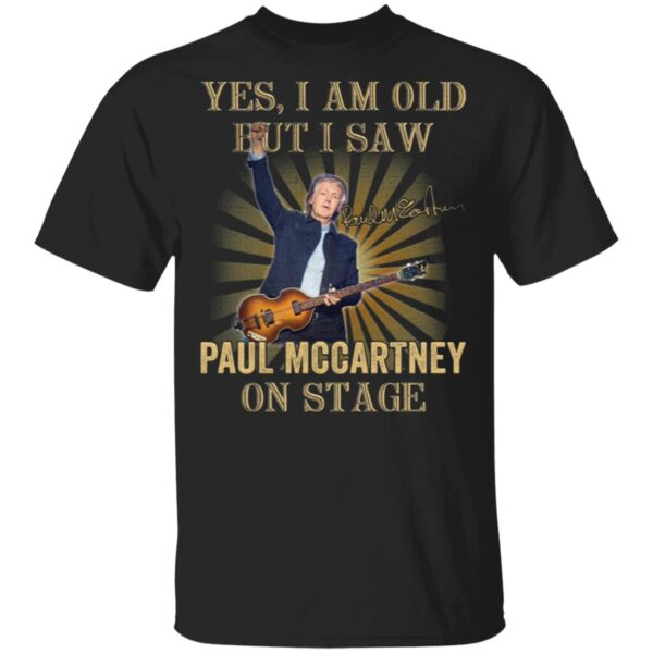 Yes I am old but I saw Paul Mccartney on stage T-Shirt