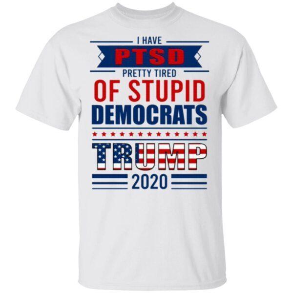I Have PTSD Pretty Tired Of Stupid Democrats Trump 2020 T-Shirt