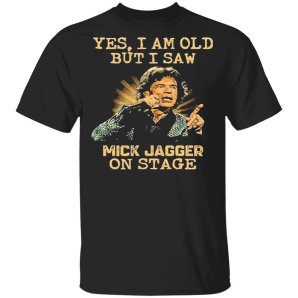Yes i am old but i saw mick jagger on stage T-Shirt