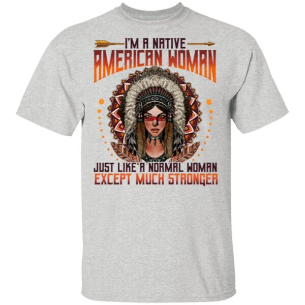 I'm A Native American Woman Just Like A Normal Woman Except Much Stronger T-Shirt