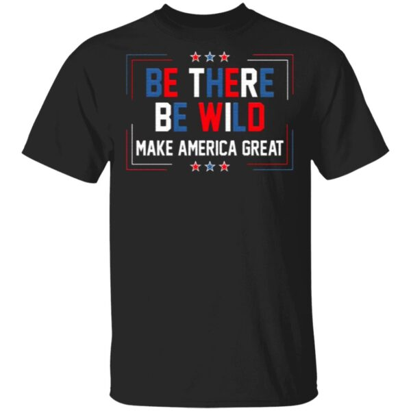 Be There Be Wild Keep America Great Trump 2021 T-Shirt