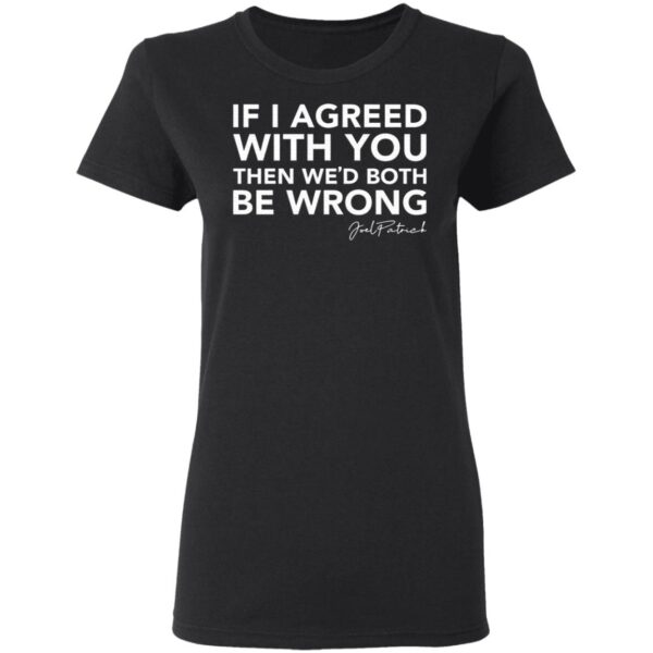 Joel Patrick if I agreed with you then we'd both be wrong T-Shirt