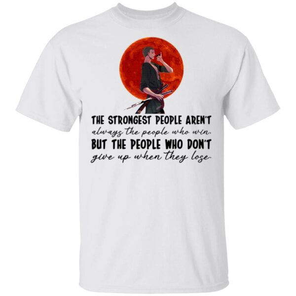 The Strongest People Aren't Always The People Who Win But The People Who Don't Give Up When They Lose T-Shirt