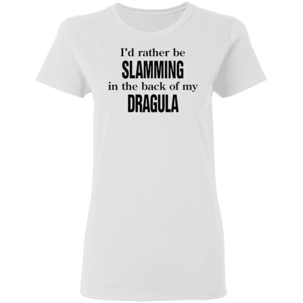I'd Rather Be Slamming In The Back Of My Dragula T-Shirt