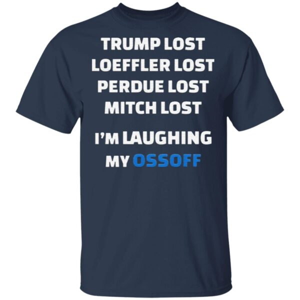 Trump Lost Loeffler Lost Perdue Lost Mitch Lost I'm Laughing My Ossoff T-Shirt