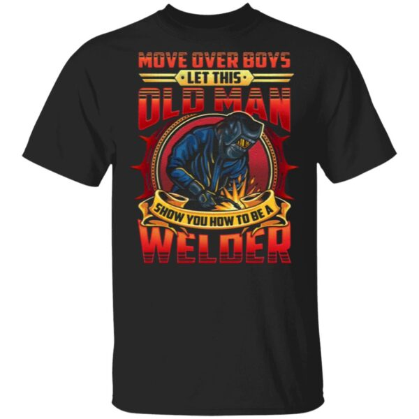 Move Over Boys Let This Old Man Show You How To Be A Welder T-Shirt