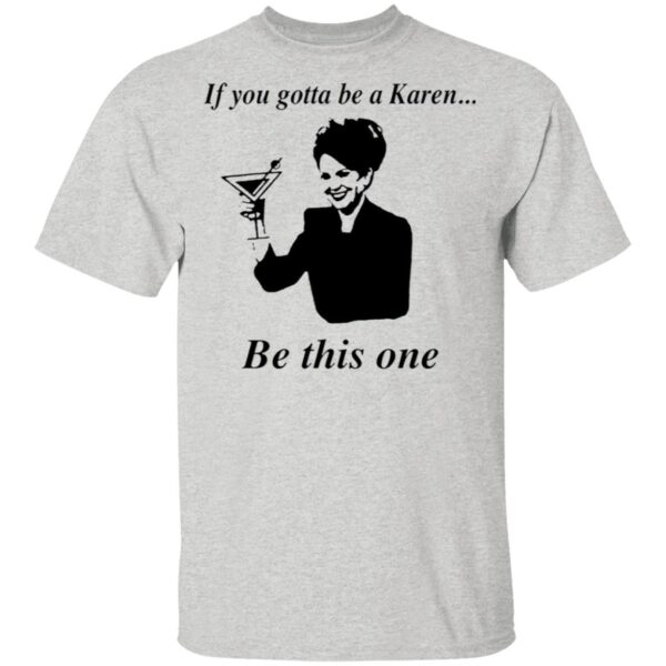 If You Gotta Be A Karen Be This One T-Shirt