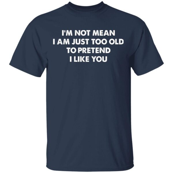 I'm Not Mean I'm Just Too Old To Pretend I Like You T-Shirt