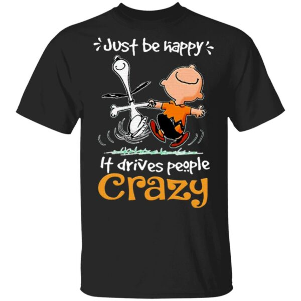 Snoopy And Charlie Brown Just Be Happy It Drives People Crazy T-Shirt