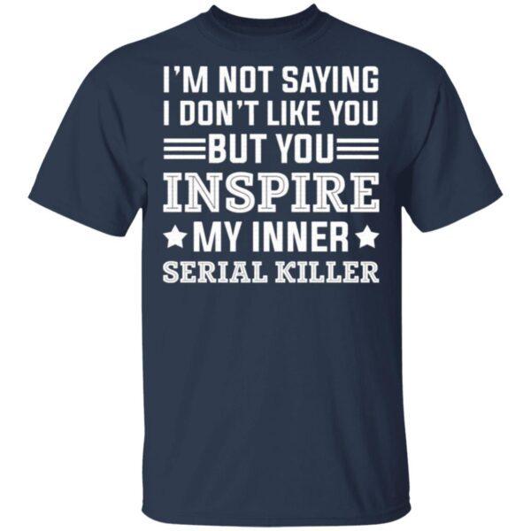 I'm Not Saying I Don't Like You T-Shirt