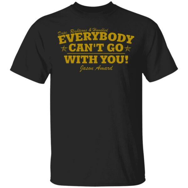 Dope Righteous Humbled Everybody Can't Go With You T-Shirt
