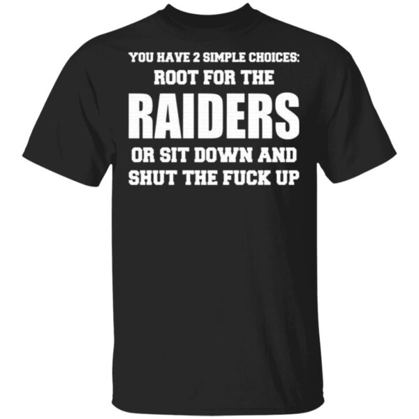 You Have 2 Simple Choices Root For The Raiders Or Sit Down T-Shirt