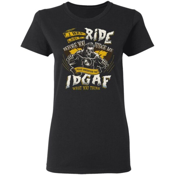 I Was Born To Ride Before You Judge Me Please Understand That IDGAF What You Think T-Shirt