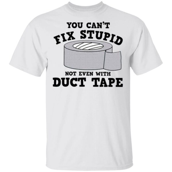 You Can't Fix Stupid Not Even With Duct Tape T-Shirt