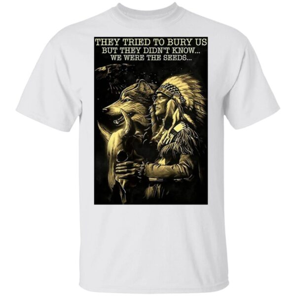 They Tried To Bury Us But They Didn't Know We Were The Seeds T-Shirt