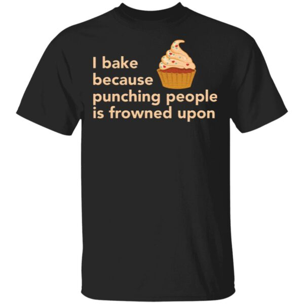 Cake I bake because punching people is frowned upon T-Shirt