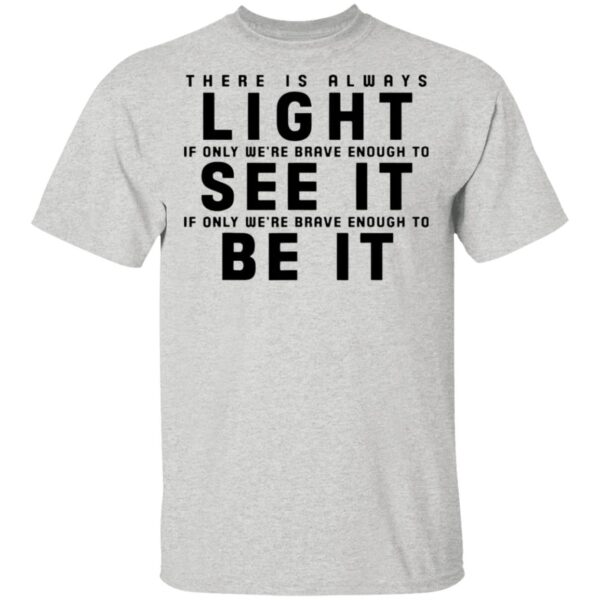 There is always light see it be it T-Shirt